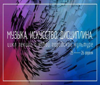 Цикл лекций о новой городской культуре «Музыка. Искусство. Дисциплина»